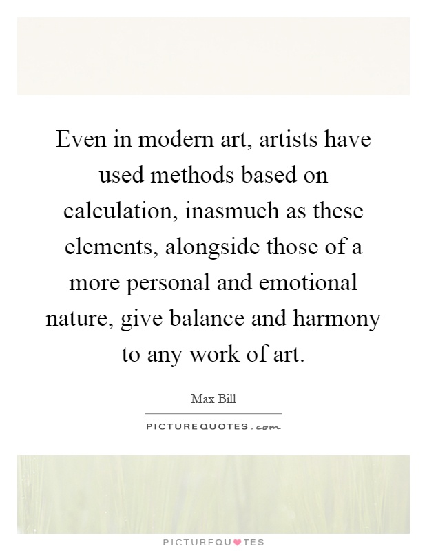 Even in modern art, artists have used methods based on calculation, inasmuch as these elements, alongside those of a more personal and emotional nature, give balance and harmony to any work of art Picture Quote #1