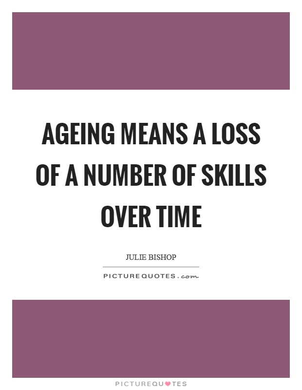 Ageing means a loss of a number of skills over time Picture Quote #1