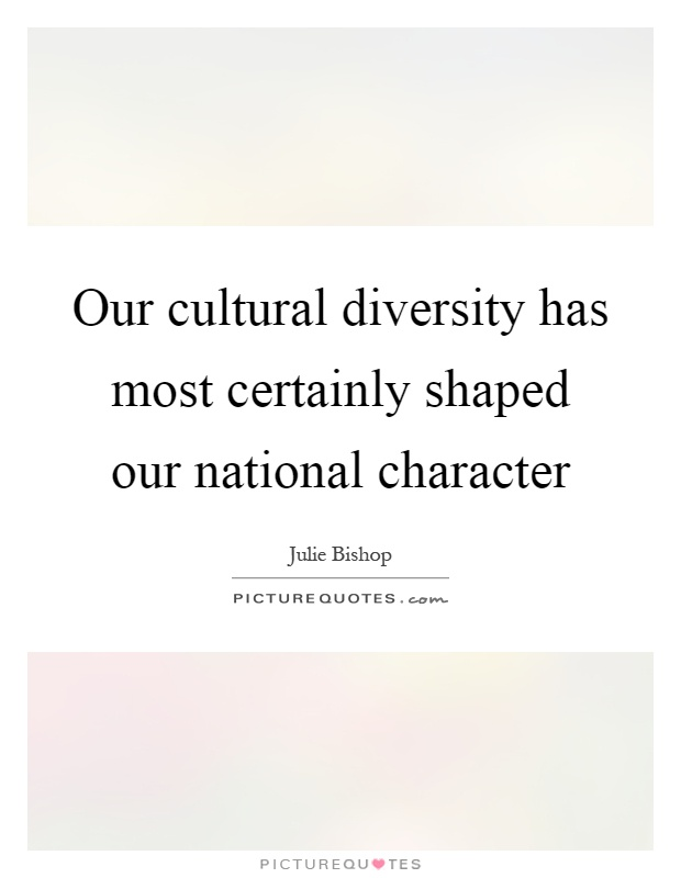 Our cultural diversity has most certainly shaped our national character Picture Quote #1