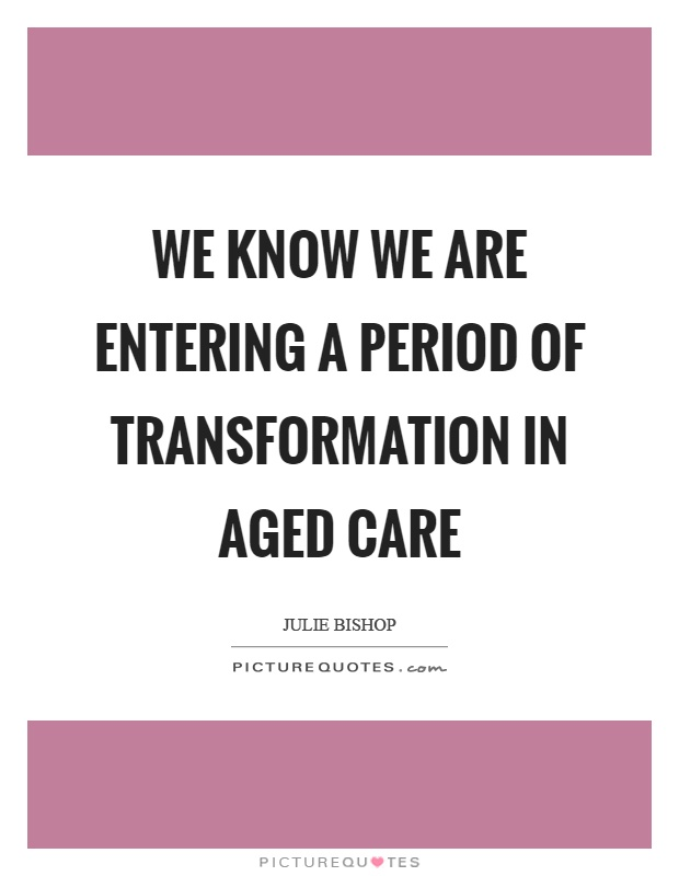 We know we are entering a period of transformation in aged care Picture Quote #1