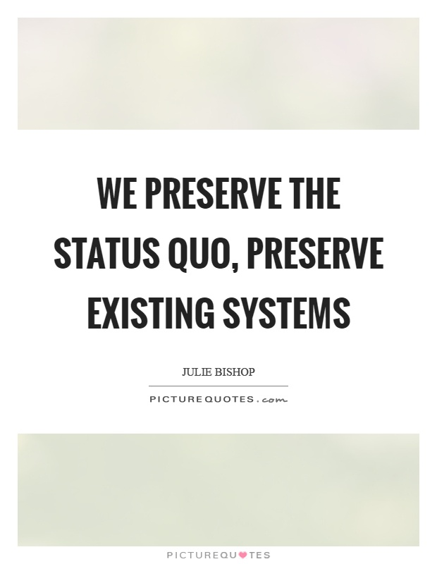 We preserve the status quo, preserve existing systems Picture Quote #1
