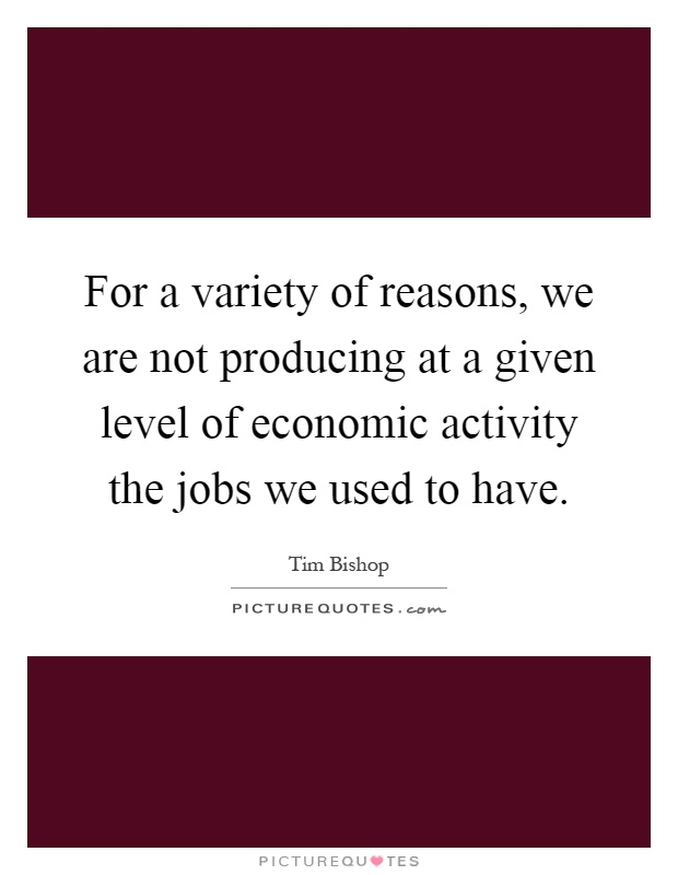 For a variety of reasons, we are not producing at a given level of economic activity the jobs we used to have Picture Quote #1