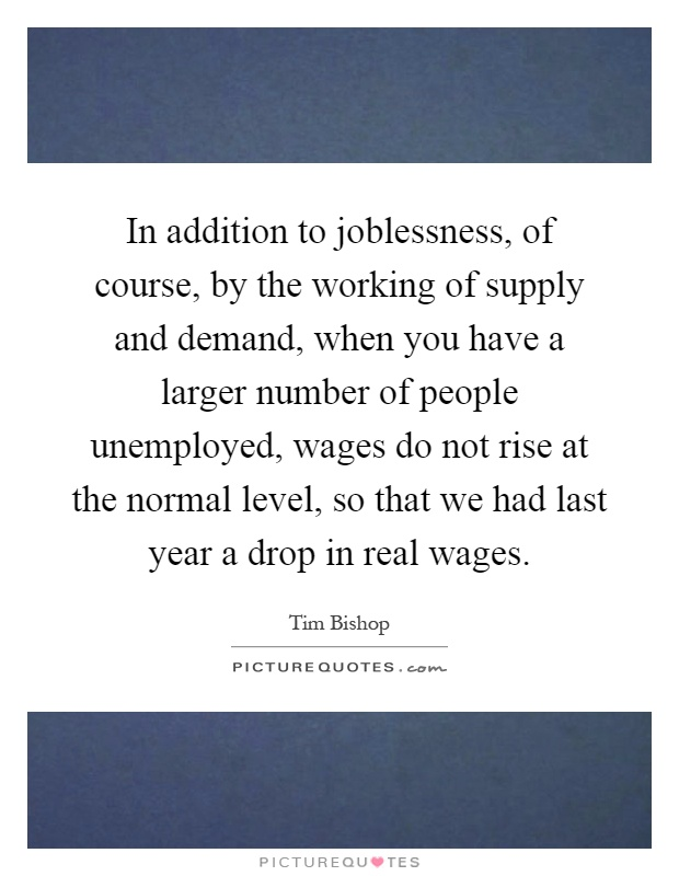 In addition to joblessness, of course, by the working of supply and demand, when you have a larger number of people unemployed, wages do not rise at the normal level, so that we had last year a drop in real wages Picture Quote #1