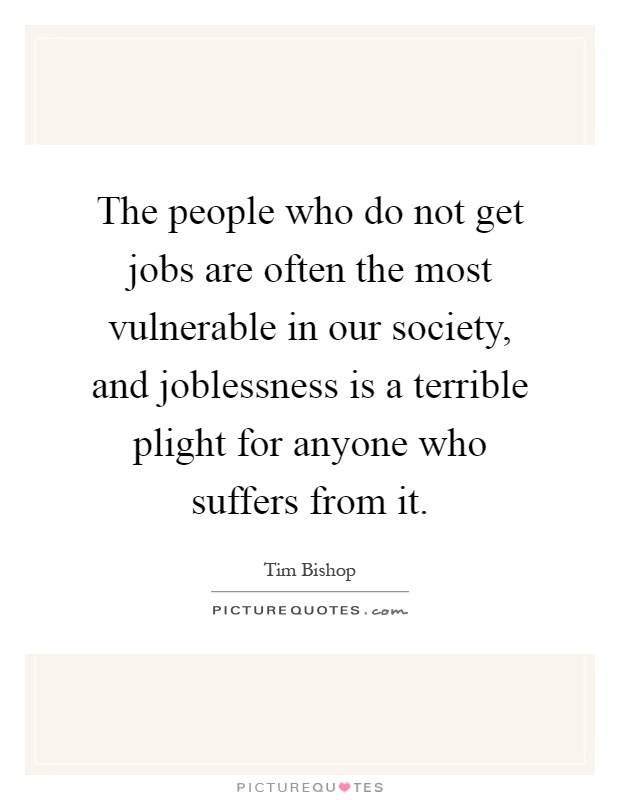 The people who do not get jobs are often the most vulnerable in our society, and joblessness is a terrible plight for anyone who suffers from it Picture Quote #1
