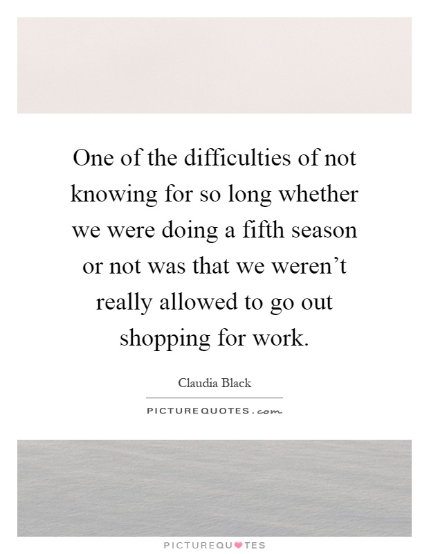 One of the difficulties of not knowing for so long whether we were doing a fifth season or not was that we weren't really allowed to go out shopping for work Picture Quote #1