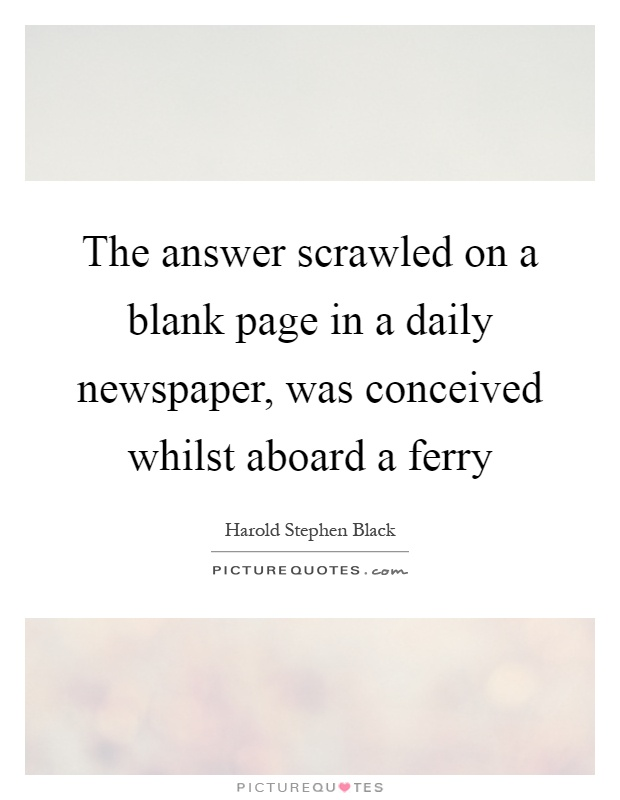 The answer scrawled on a blank page in a daily newspaper, was conceived whilst aboard a ferry Picture Quote #1