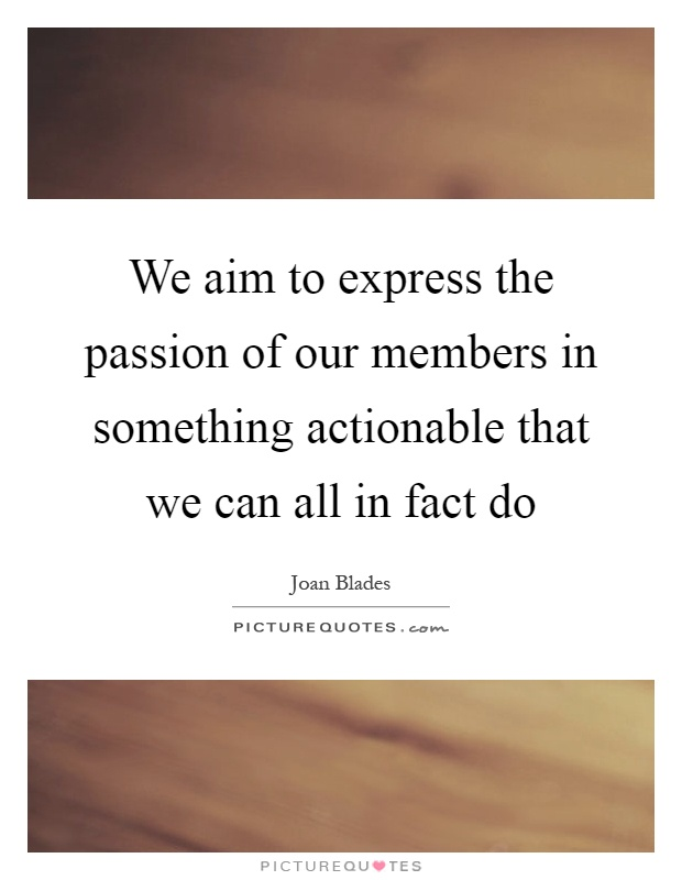 We aim to express the passion of our members in something actionable that we can all in fact do Picture Quote #1