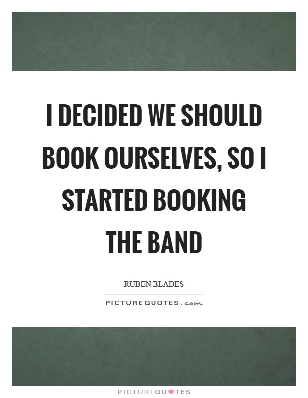 I decided we should book ourselves, so I started booking the band Picture Quote #1