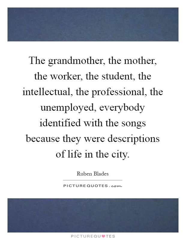The grandmother, the mother, the worker, the student, the intellectual, the professional, the unemployed, everybody identified with the songs because they were descriptions of life in the city Picture Quote #1