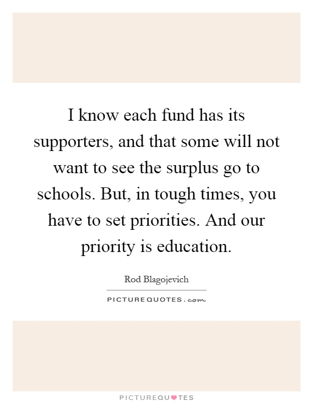 I know each fund has its supporters, and that some will not want to see the surplus go to schools. But, in tough times, you have to set priorities. And our priority is education Picture Quote #1