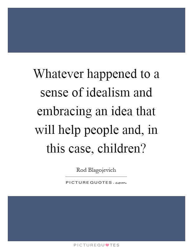 Whatever happened to a sense of idealism and embracing an idea that will help people and, in this case, children? Picture Quote #1