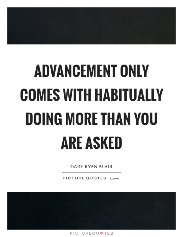 Advancement only comes with habitually doing more than you are asked Picture Quote #1