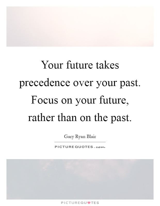 Your future takes precedence over your past. Focus on your future, rather than on the past Picture Quote #1