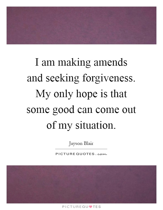 I am making amends and seeking forgiveness. My only hope is that some good can come out of my situation Picture Quote #1