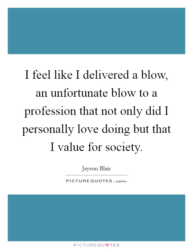 I feel like I delivered a blow, an unfortunate blow to a profession that not only did I personally love doing but that I value for society Picture Quote #1
