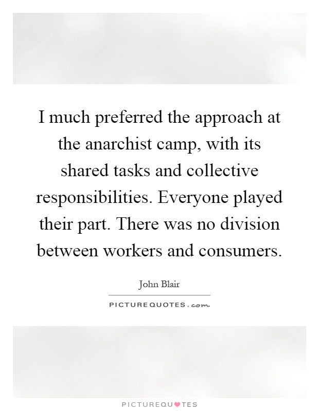 I much preferred the approach at the anarchist camp, with its shared tasks and collective responsibilities. Everyone played their part. There was no division between workers and consumers Picture Quote #1