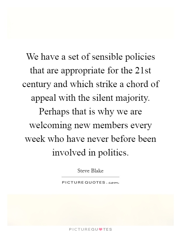 We have a set of sensible policies that are appropriate for the 21st century and which strike a chord of appeal with the silent majority. Perhaps that is why we are welcoming new members every week who have never before been involved in politics Picture Quote #1