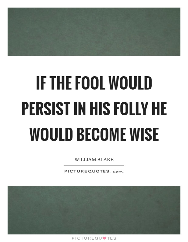 If the fool would persist in his folly he would become wise Picture Quote #1
