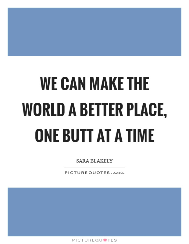 We can make the world a better place, one butt at a time Picture Quote #1