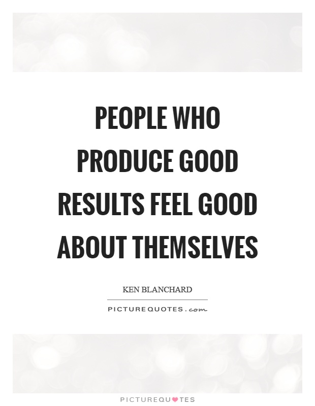 People who produce good results feel good about themselves Picture Quote #1