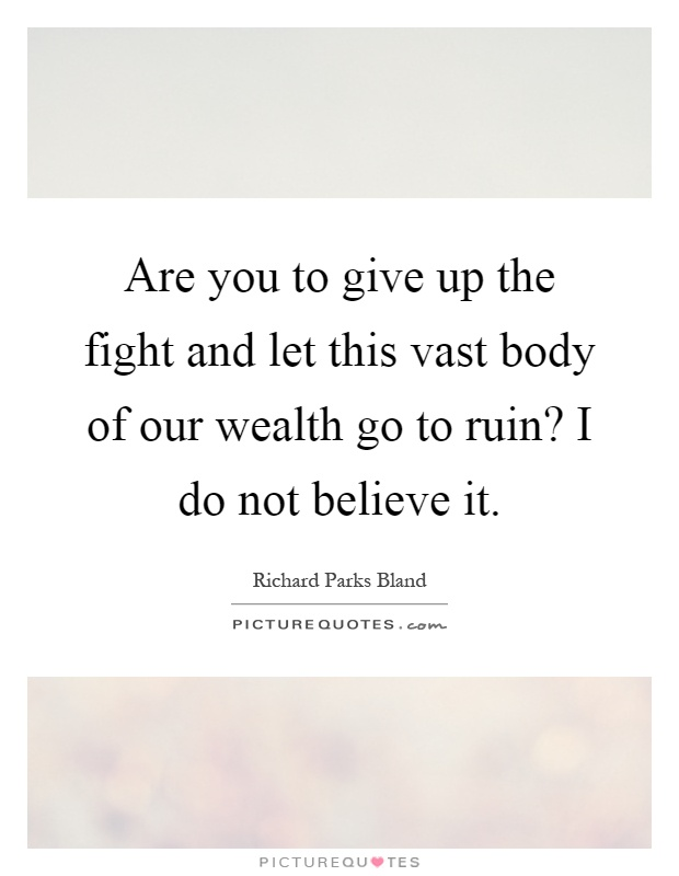 Are you to give up the fight and let this vast body of our wealth go to ruin? I do not believe it Picture Quote #1