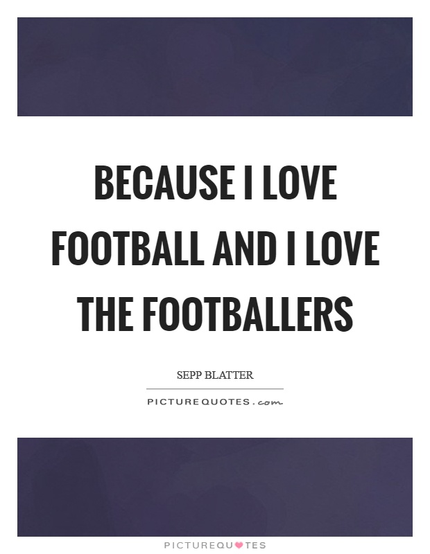 Because I love football and I love the footballers Picture Quote #1
