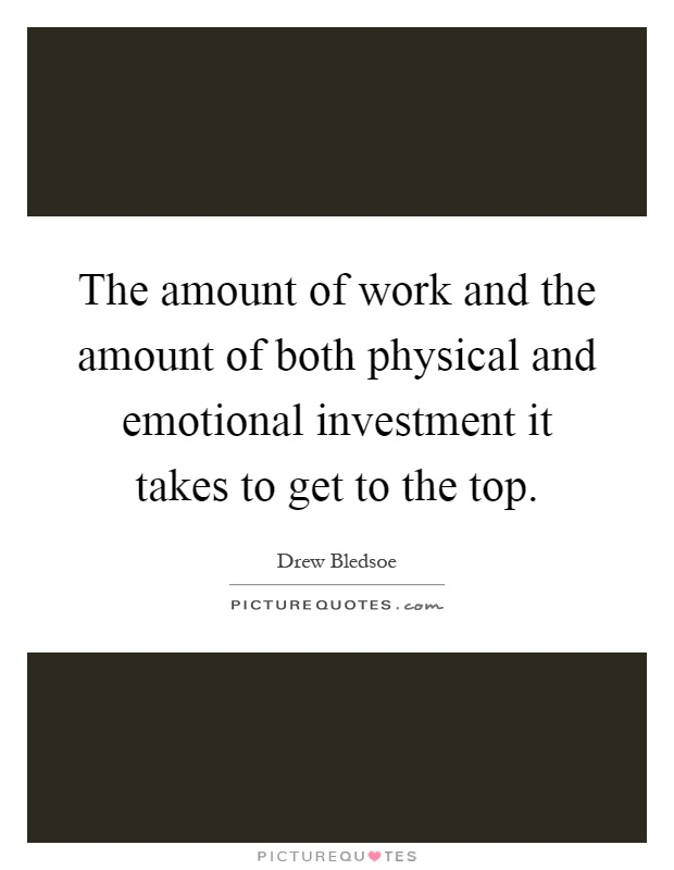The amount of work and the amount of both physical and emotional investment it takes to get to the top Picture Quote #1