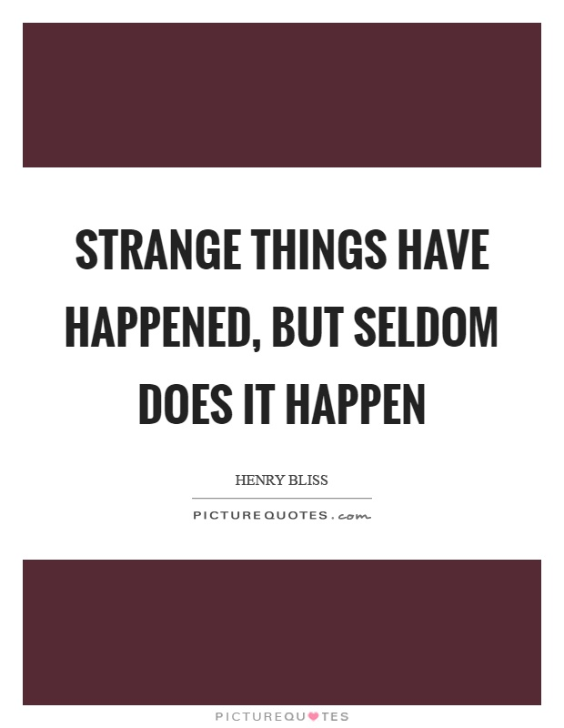 Strange things have happened, but seldom does it happen Picture Quote #1