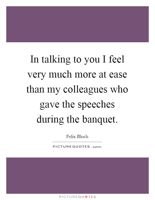 In talking to you I feel very much more at ease than my colleagues who gave the speeches during the banquet Picture Quote #1
