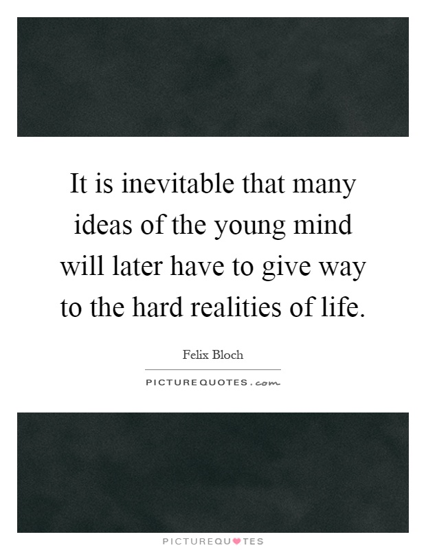 It is inevitable that many ideas of the young mind will later have to give way to the hard realities of life Picture Quote #1