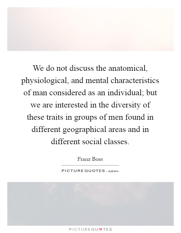 We do not discuss the anatomical, physiological, and mental characteristics of man considered as an individual; but we are interested in the diversity of these traits in groups of men found in different geographical areas and in different social classes Picture Quote #1