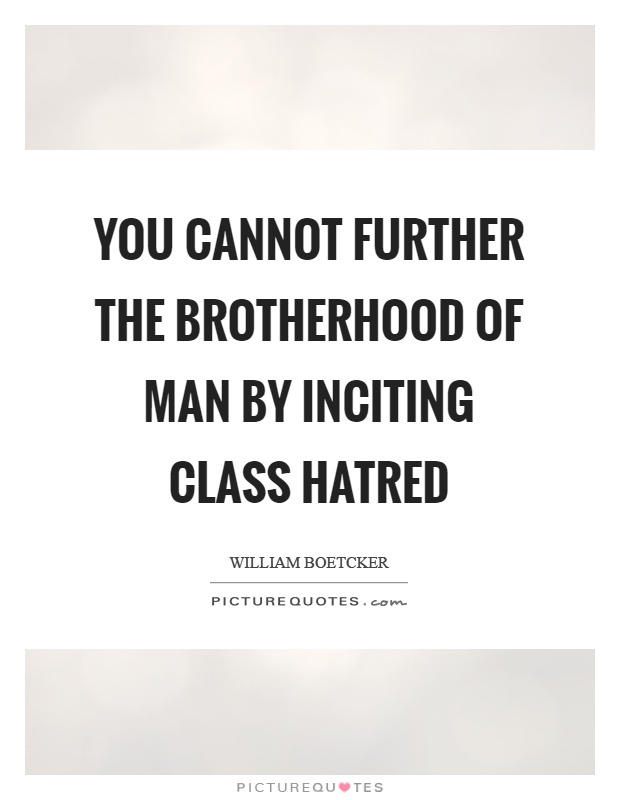 You cannot further the brotherhood of man by inciting class hatred Picture Quote #1
