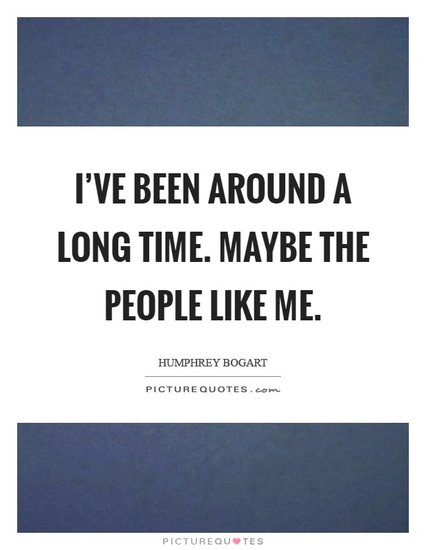 I've been around a long time. Maybe the people like me Picture Quote #1