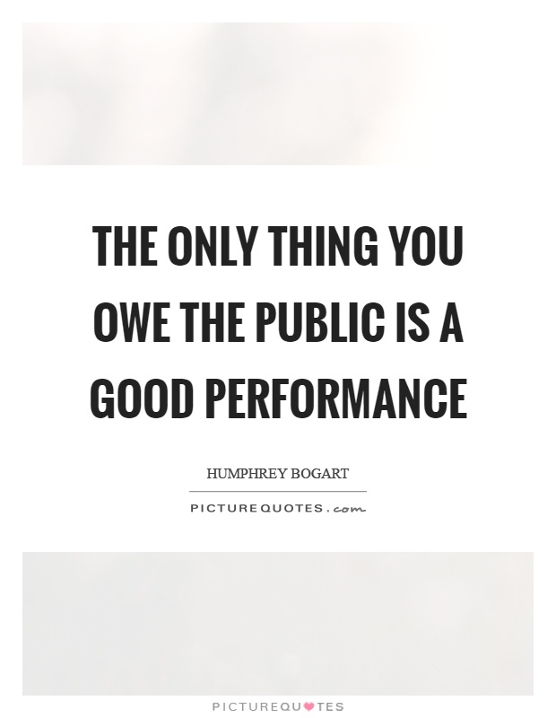 The only thing you owe the public is a good performance Picture Quote #1