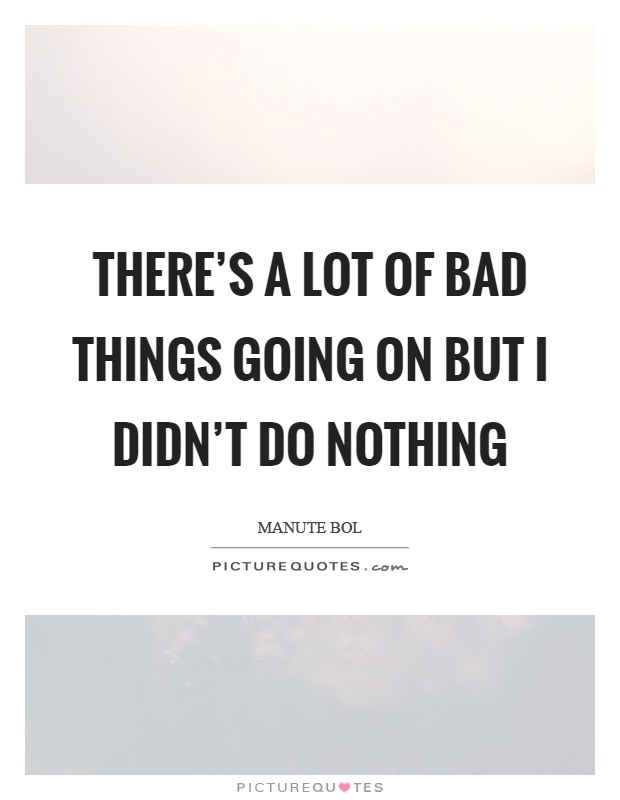 There's a lot of bad things going on but I didn't do nothing Picture Quote #1