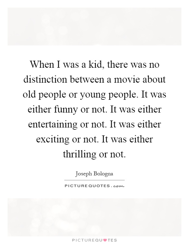 When I was a kid, there was no distinction between a movie about old people or young people. It was either funny or not. It was either entertaining or not. It was either exciting or not. It was either thrilling or not Picture Quote #1