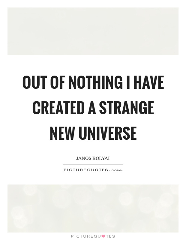 Out of nothing I have created a strange new universe Picture Quote #1