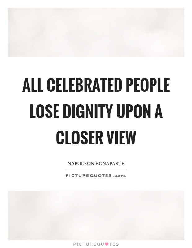 All celebrated people lose dignity upon a closer view Picture Quote #1