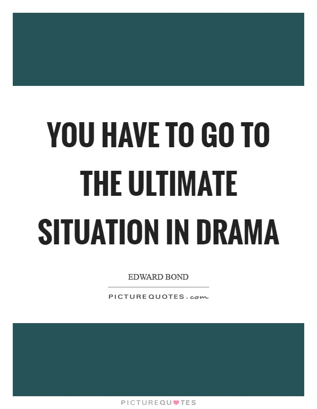 You have to go to the ultimate situation in drama Picture Quote #1