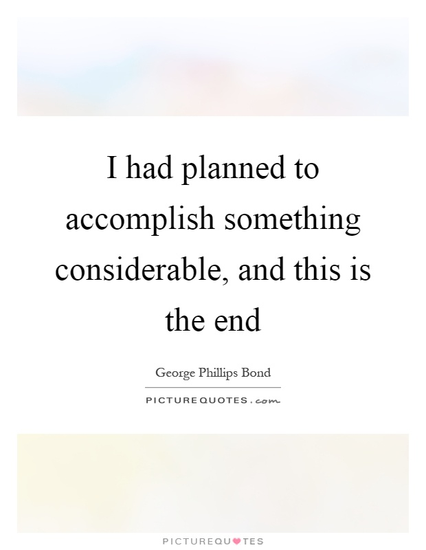 I had planned to accomplish something considerable, and this is the end Picture Quote #1