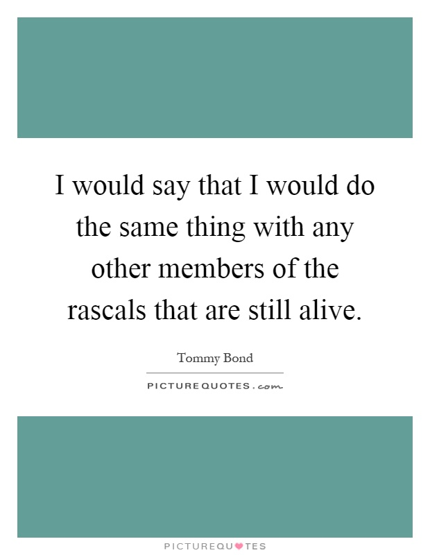 I would say that I would do the same thing with any other members of the rascals that are still alive Picture Quote #1
