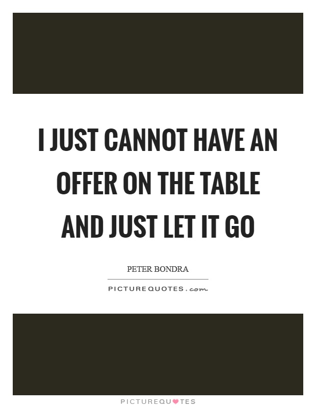 I just cannot have an offer on the table and just let it go Picture Quote #1