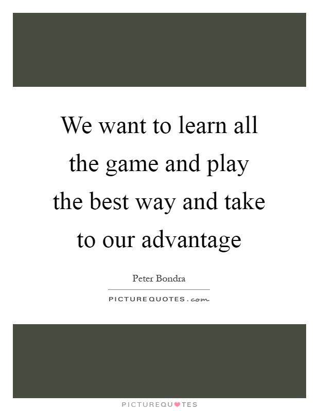 We want to learn all the game and play the best way and take to our advantage Picture Quote #1