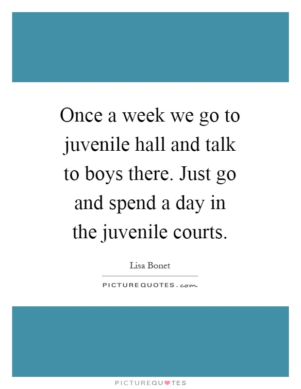 Once a week we go to juvenile hall and talk to boys there. Just go and spend a day in the juvenile courts Picture Quote #1