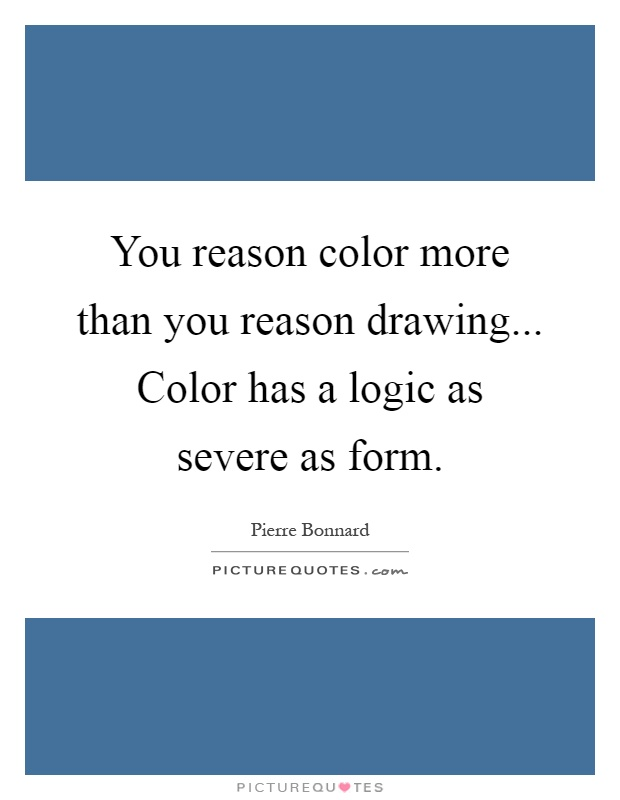 You reason color more than you reason drawing... Color has a logic as severe as form Picture Quote #1
