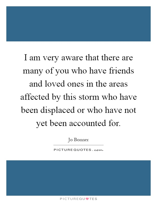 I am very aware that there are many of you who have friends and loved ones in the areas affected by this storm who have been displaced or who have not yet been accounted for Picture Quote #1