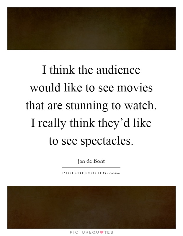 I think the audience would like to see movies that are stunning to watch. I really think they'd like to see spectacles Picture Quote #1