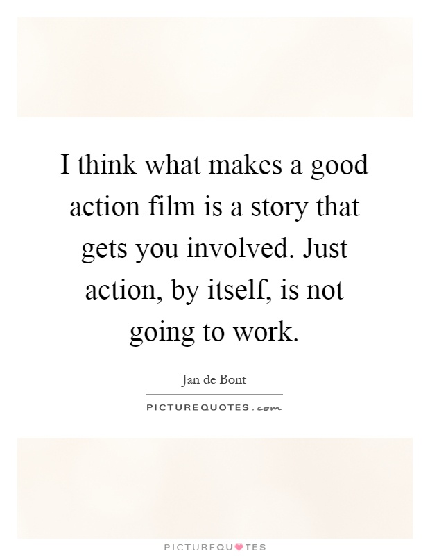I think what makes a good action film is a story that gets you involved. Just action, by itself, is not going to work Picture Quote #1