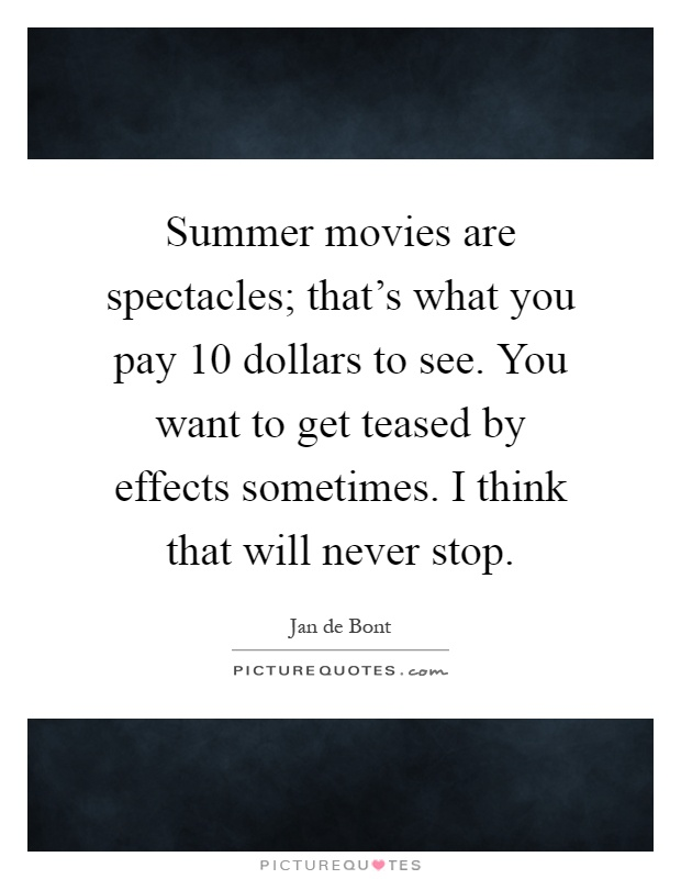 Summer movies are spectacles; that's what you pay 10 dollars to see. You want to get teased by effects sometimes. I think that will never stop Picture Quote #1