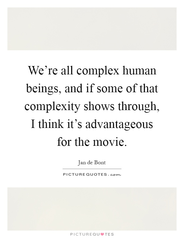 We're all complex human beings, and if some of that complexity shows through, I think it's advantageous for the movie Picture Quote #1